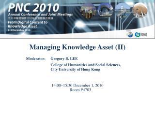 Managing Knowledge Asset (II) 14:00~15:30 December 1, 2010 Room P4703