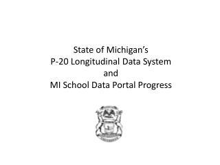 State of Michigan's  P-20 Longitudinal Data System  and  MI School Data Portal Progress