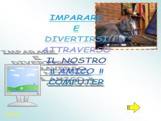 """IMPARARE E DIVERTIRSI ATTRAVERSO IL NOSTRO """" AMICO """" COMPUTER"""