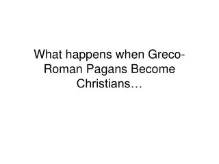 What happens when Greco-Roman Pagans Become Christians…