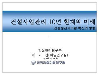 건설관리연구부  이  교  선 ( 책임연구원 )  kslee@kict.re.kr
