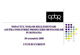 IMPACTUL NOILOR REGLEMENTARI  ASUPRA INDUSTRIEI PRODUCERII BETOANELOR  IN ROMANIA   30 octombrie 2009  UTCB BUCURESTI