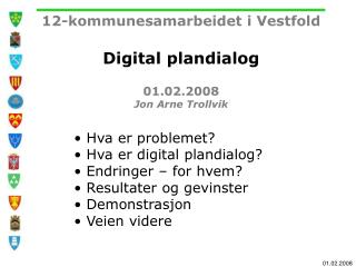 12-kommunesamarbeidet i Vestfold Digital plandialog 01.02.2008 Jon Arne Trollvik