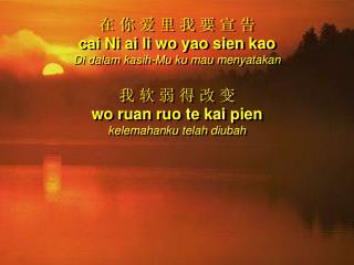 在 你 爱 里 我 要 宣 告 cai Ni ai li wo yao sien kao Di dalam kasih-Mu ku mau menyatakan 我 软 弱 得 改 变