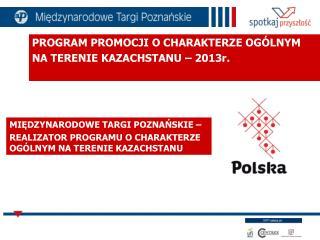 PROGRAM PROMOCJI O CHARAKTERZE OGÓLNYM  NA TERENIE KAZACHSTANU – 2013r.