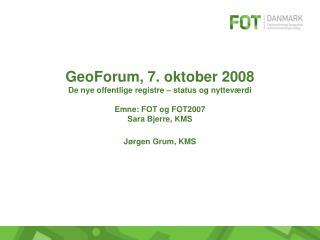 GeoForum, 7. oktober 2008 De nye offentlige registre – status og nytteværdi Emne: FOT og FOT2007