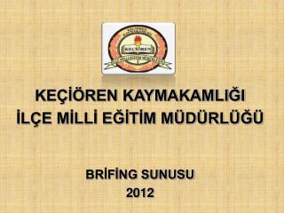KEÇİÖREN KAYMAKAMLIĞI İLÇE MİLLİ EĞİTİM MÜDÜRLÜĞÜ BRİFİNG SUNUSU 2012