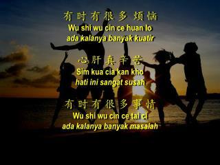 有 时 有 很 多  烦 恼 Wu  shi wu cin ce huan  lo ada kalanya banyak kuatir 心 肝 真 辛 苦  Sim kua cia kan kho