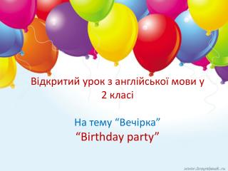 """Відкритий урок з англійської мови у 2 класі  На тему  """"Вечірка"""" """" Birthday party"""""""