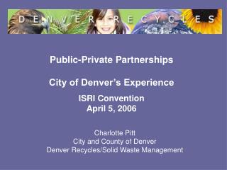 Public-Private Partnerships City of Denver's Experience ISRI Convention  April 5, 2006
