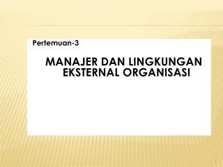 Pertemuan-3 MANAJER DAN LINGKUNGAN  EKSTERNAL ORGANISASI
