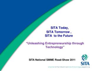 SITA Today,           SITA Tomorrow ,           SITA  to the Future   Unleashing Entrepreneurship through Technology