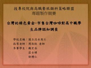 技專校院與高職餐旅類科策略聯盟 專題製作競賽 台灣的綠色黃金 - 市售台灣咖啡對高中職學生品牌認知調查