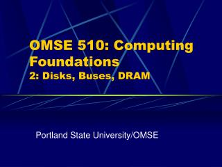 OMSE 510: Computing Foundations 2: Disks, Buses, DRAM