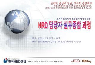 일시  : 2007 년  8 월  29 일  ~ 31 일 장소  :  한국 HRD 센터 강의장  (3 호선 남부터미널 역 인근 )