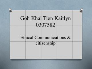 Goh  Khai Tien  Kaitlyn  0307582 Ethical Communications & citizenship