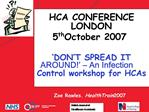 HCA CONFERENCE          LONDON  5th October 2007   DON T SPREAD IT AROUND    An Infection Control workshop for HCAs