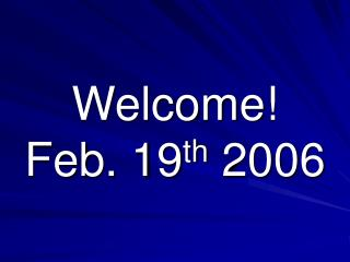Welcome! Feb. 19 th  2006