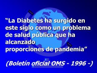 �La Diabetes ha surgido en este siglo como un problema de salud p�blica que ha alcanzado