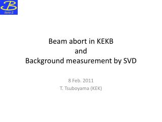 Beam abort in KEKB and Background measurement by SVD