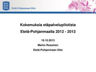 Kokemuksia etäpalvelupilotista  Etelä-Pohjanmaalla 2012 - 2013 16.10.2013 Marko Rossinen