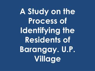 A Study on the Process of  Identifying the Residents  of Barangay. U.P. Village