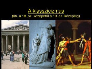 A klasszicizmus (kb. a 18. sz. közepétől a 19. sz. közepéig)