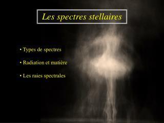 •  Types de spectres • Radiation et matière • Les raies spectrales