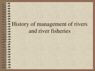 History of management of rivers and river fisheries