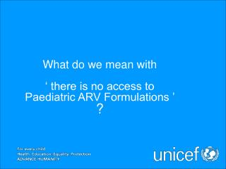 What do we mean with  ' there is no access to  Paediatric ARV Formulations '  ?