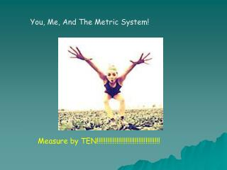 You, Me, And The Metric System!