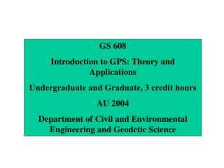 GS 608 Introduction to GPS: Theory and Applications Undergraduate and Graduate, 3 credit hours