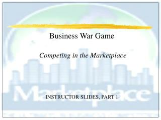 Business War Game   Competing in the Marketplace     INSTRUCTOR SLIDES, PART 1
