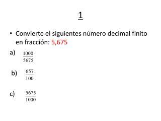Convierte  el  siguientes  número decimal finito  en  fracción:  5,675 a)   b) c)