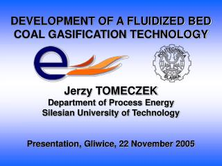 DEVELOPMENT OF A FLUIDIZED BED COAL GASIFICATION TECHNOLOGY Jerzy TOMECZEK