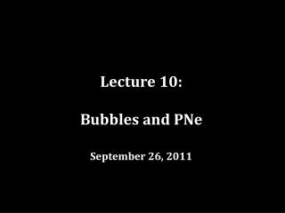Lecture 10: Bubbles and PNe September 26, 2011