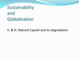 Sustainability  and  Globalization II. & III. Natural Capital and its degradation