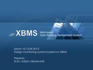 Ustroń 10-12.09.2012 Design  monitoring  systems based on XBMS Presents:  M.Sc. Adam Jakubowski