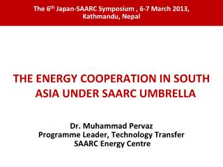 THE ENERGY COOPERATION IN SOUTH ASIA UNDER SAARC UMBRELLA Dr. Muhammad Pervaz