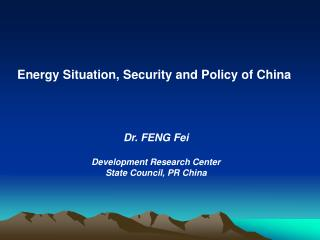 Energy Situation, Security and Policy of China  Dr. FENG Fei Development Research Center