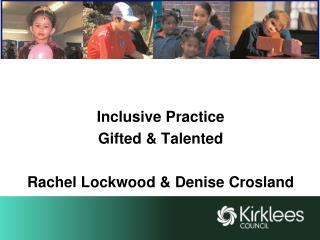Inclusive Practice Gifted & Talented Rachel Lockwood & Denise Crosland