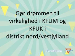 Gør drømmen til virkelighed i KFUM og KFUK i  distrikt nord/vestjylland