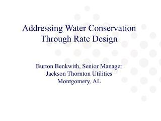 Addressing Water Conservation Through Rate Design Burton Benkwith, Senior Manager
