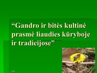 """""""Gandro ir bitės kultinė prasmė liaudies kūryboje ir tradicijose"""""""
