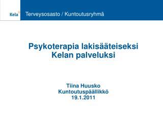 Psykoterapia lakisääteiseksi Kelan palveluksi Tiina Huusko Kuntoutuspäällikkö 19.1.2011