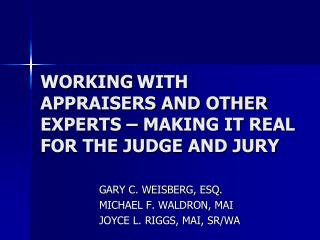 WORKING WITH APPRAISERS AND OTHER EXPERTS – MAKING IT REAL FOR THE JUDGE AND JURY