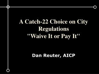 "A Catch-22 Choice on City Regulations  ""Waive It or Pay It"" Dan Reuter, AICP"