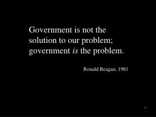 Government is not the solution to our problem; government  is  the problem.  Ronald Reagan, 1981