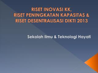 RISET INOVASI KK,  RISET PENINGKATAN KAPASITAS & RISET DESENTRALISASI DIKTI 2013