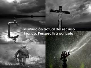 La situación actual del recurso hídrico. Perspectiva  agricola
